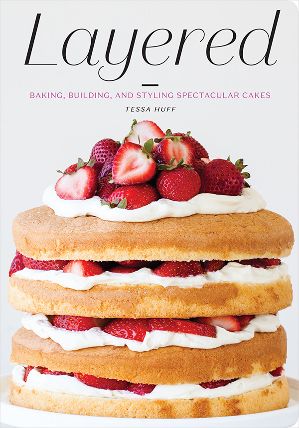 Layered - Baking, Building, and Styling Spectacular Cakes - a new cake book by Tessa Huff